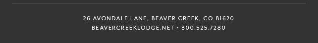 26 AVONDALE LANE, BEAVER CREEK, CO 81620 - BEAVERCREEKLODGE.NET • 800.525.7280